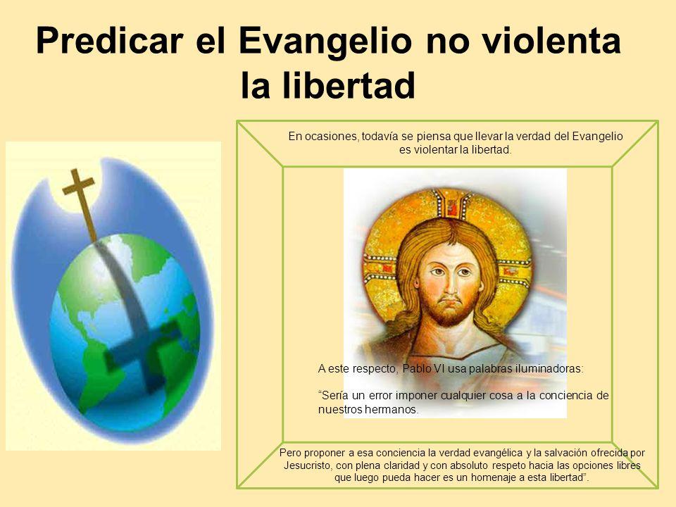 Predicar el Evangelio no violenta la libertad A este respecto, Pablo VI usa palabras iluminadoras: Sería un error imponer cualquier cosa a la concienc