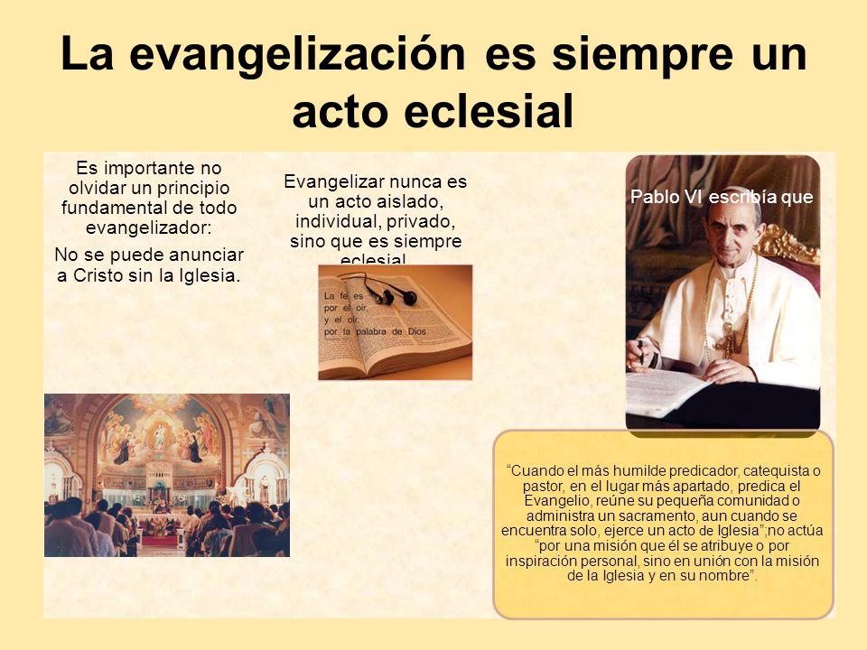 La evangelización es siempre un acto eclesial Es importante no olvidar un principio fundamental de todo evangelizador: No se puede anunciar a Cristo s