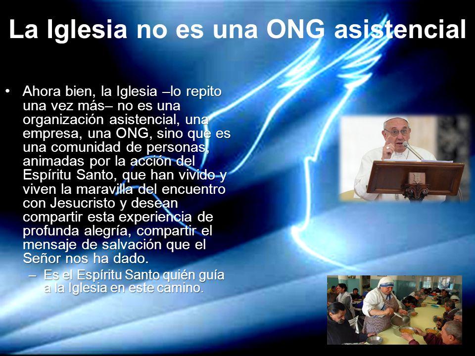 La Iglesia no es una ONG asistencial Ahora bien, la Iglesia –lo repito una vez más– no es una organización asistencial, una empresa, una ONG, sino que
