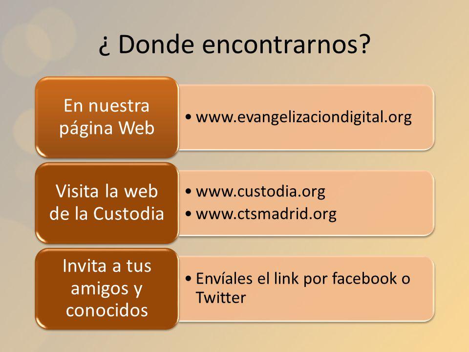 ¿ Donde encontrarnos? www.evangelizaciondigital.org En nuestra página Web www.custodia.org www.ctsmadrid.org Visita la web de la Custodia Envíales el