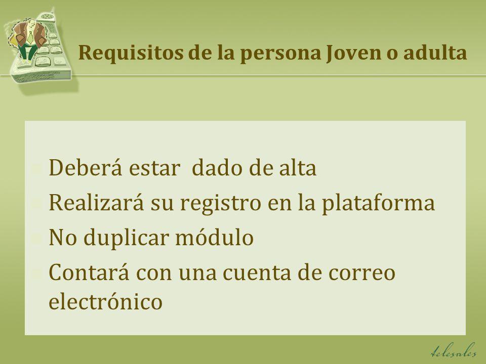 Requisitos de la persona Joven o adulta Deberá estar dado de alta Realizará su registro en la plataforma No duplicar módulo Contará con una cuenta de