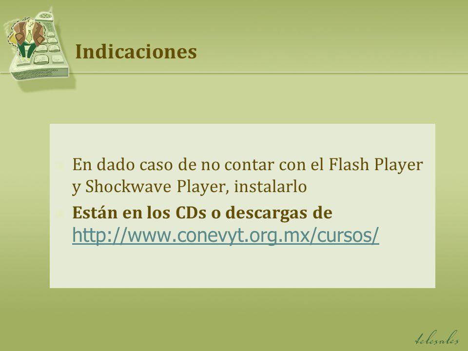 Indicaciones En dado caso de no contar con el Flash Player y Shockwave Player, instalarlo Están en los CDs o descargas de http://www.conevyt.org.mx/cu