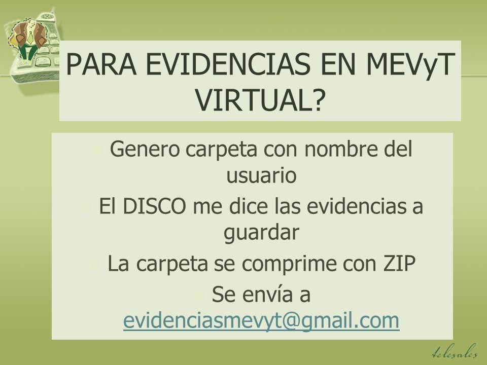 PARA EVIDENCIAS EN MEVyT VIRTUAL? Genero carpeta con nombre del usuario El DISCO me dice las evidencias a guardar La carpeta se comprime con ZIP Se en