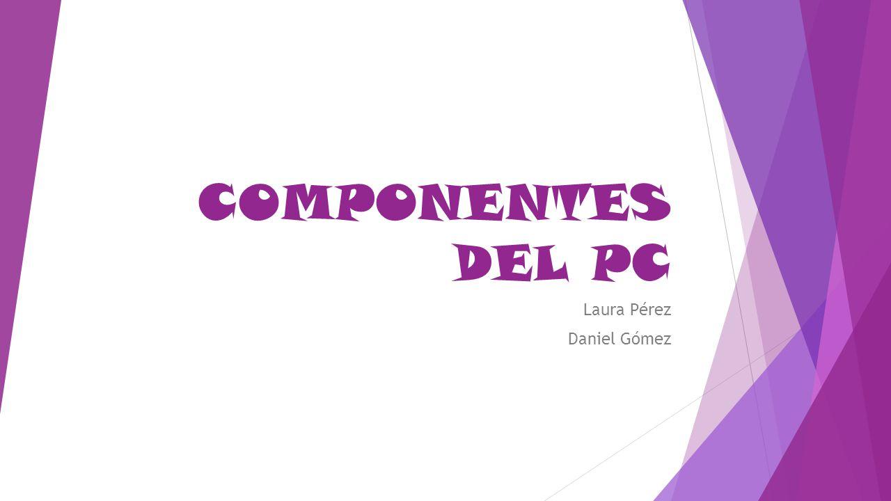 COMPONENTES DEL PC Laura Pérez Daniel Gómez