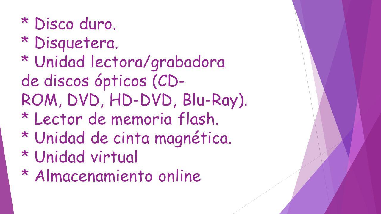 * Disco duro. * Disquetera. * Unidad lectora/grabadora de discos ópticos (CD- ROM, DVD, HD-DVD, Blu-Ray). * Lector de memoria flash. * Unidad de cinta