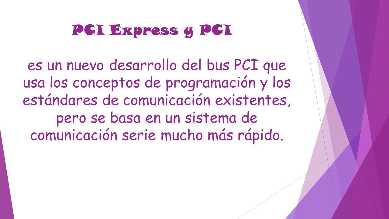 PCI Express y PCI es un nuevo desarrollo del bus PCI que usa los conceptos de programación y los estándares de comunicación existentes, pero se basa e