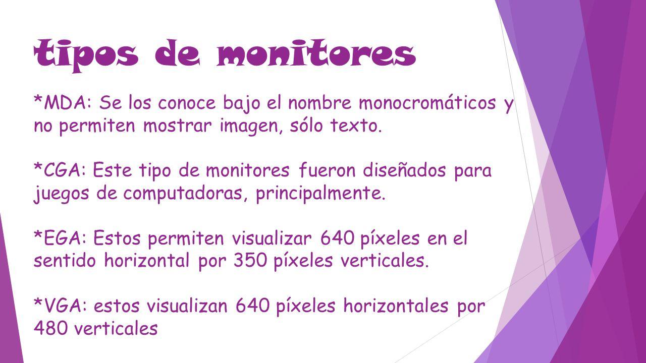 tipos de monitores *MDA: Se los conoce bajo el nombre monocromáticos y no permiten mostrar imagen, sólo texto. *CGA: Este tipo de monitores fueron dis