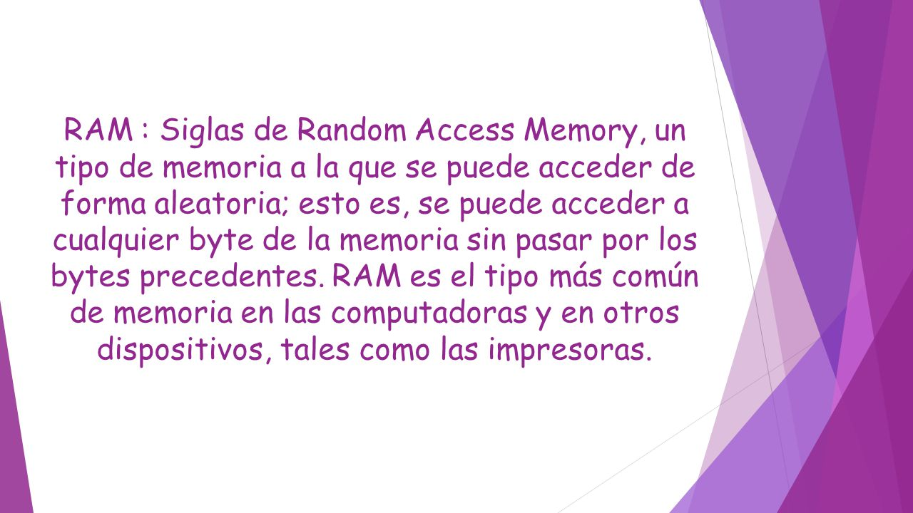 RAM : Siglas de Random Access Memory, un tipo de memoria a la que se puede acceder de forma aleatoria; esto es, se puede acceder a cualquier byte de l