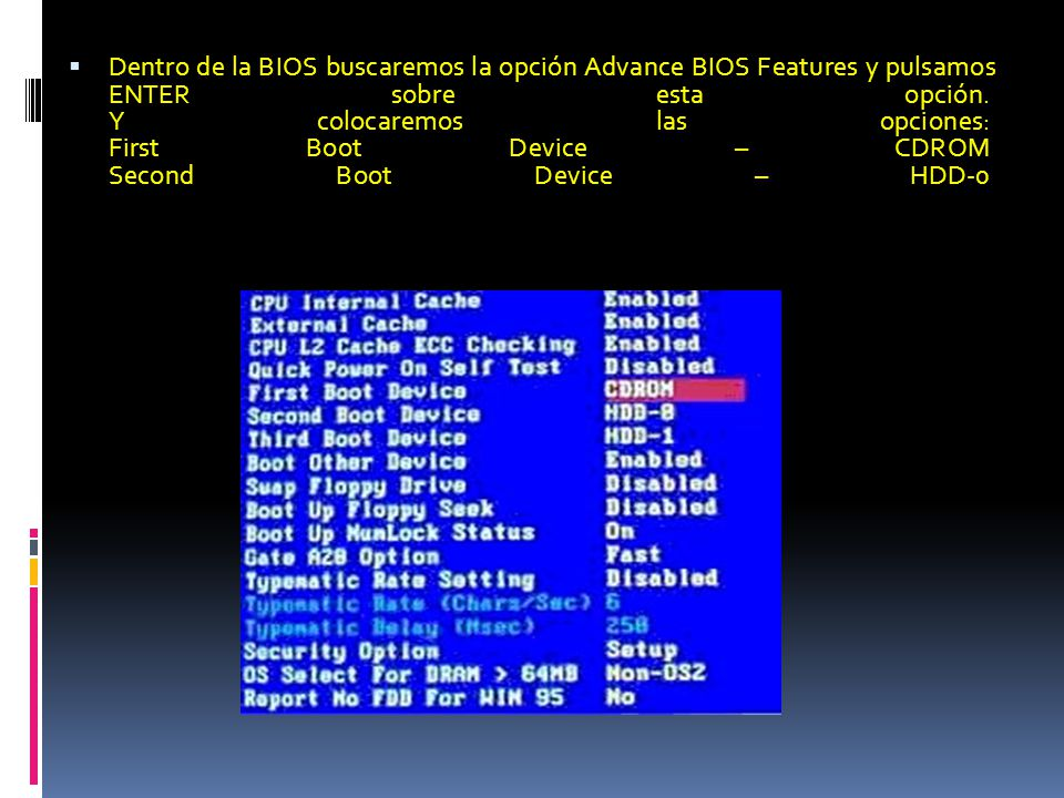 Dentro de la BIOS buscaremos la opción Advance BIOS Features y pulsamos ENTER sobre esta opción. Y colocaremos las opciones: First Boot Device – CDROM