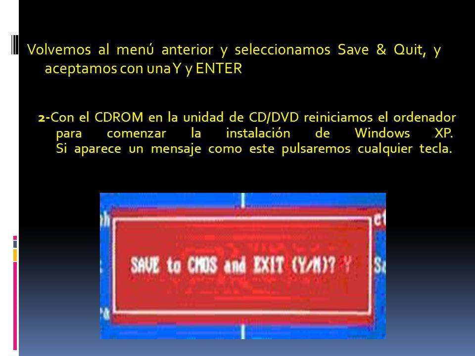 Volvemos al menú anterior y seleccionamos Save & Quit, y aceptamos con una Y y ENTER 2-Con el CDROM en la unidad de CD/DVD reiniciamos el ordenador para comenzar la instalación de Windows XP.