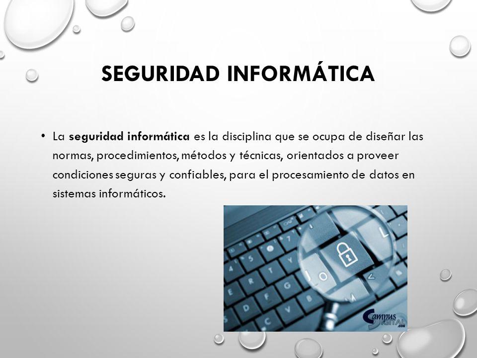 SEGURIDAD INFORMÁTICA La seguridad informática es la disciplina que se ocupa de diseñar las normas, procedimientos, métodos y técnicas, orientados a proveer condiciones seguras y confiables, para el procesamiento de datos en sistemas informáticos.