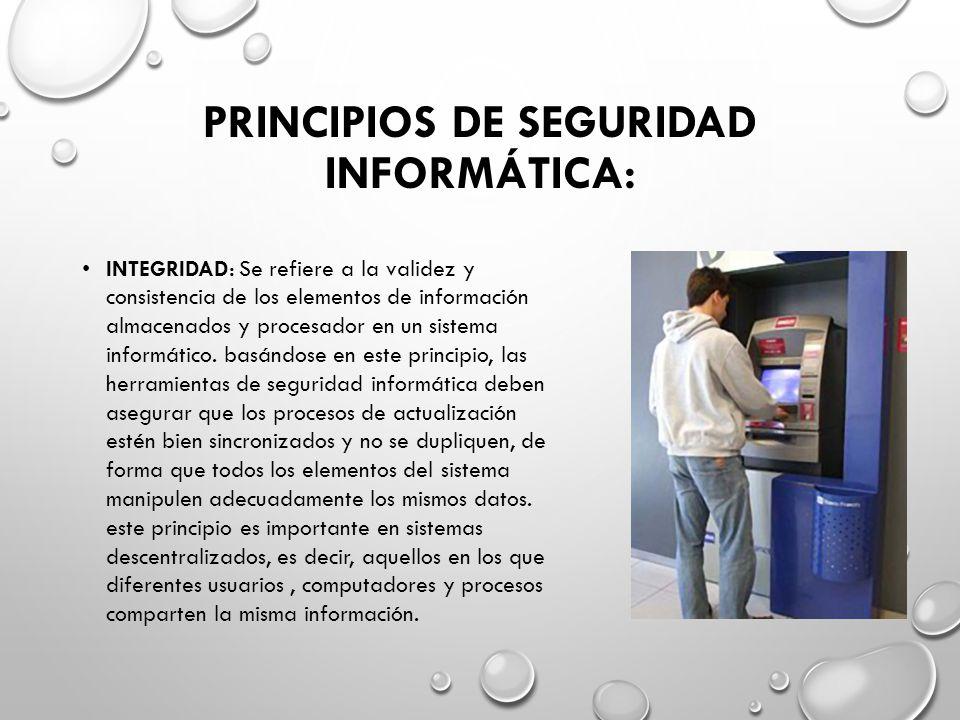 PRINCIPIOS DE SEGURIDAD INFORMÁTICA: INTEGRIDAD: Se refiere a la validez y consistencia de los elementos de información almacenados y procesador en un sistema informático.