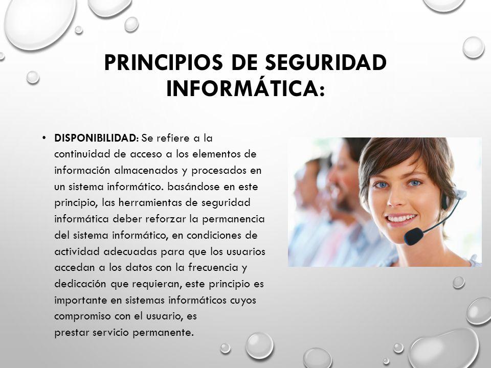 PRINCIPIOS DE SEGURIDAD INFORMÁTICA: DISPONIBILIDAD: Se refiere a la continuidad de acceso a los elementos de información almacenados y procesados en un sistema informático.