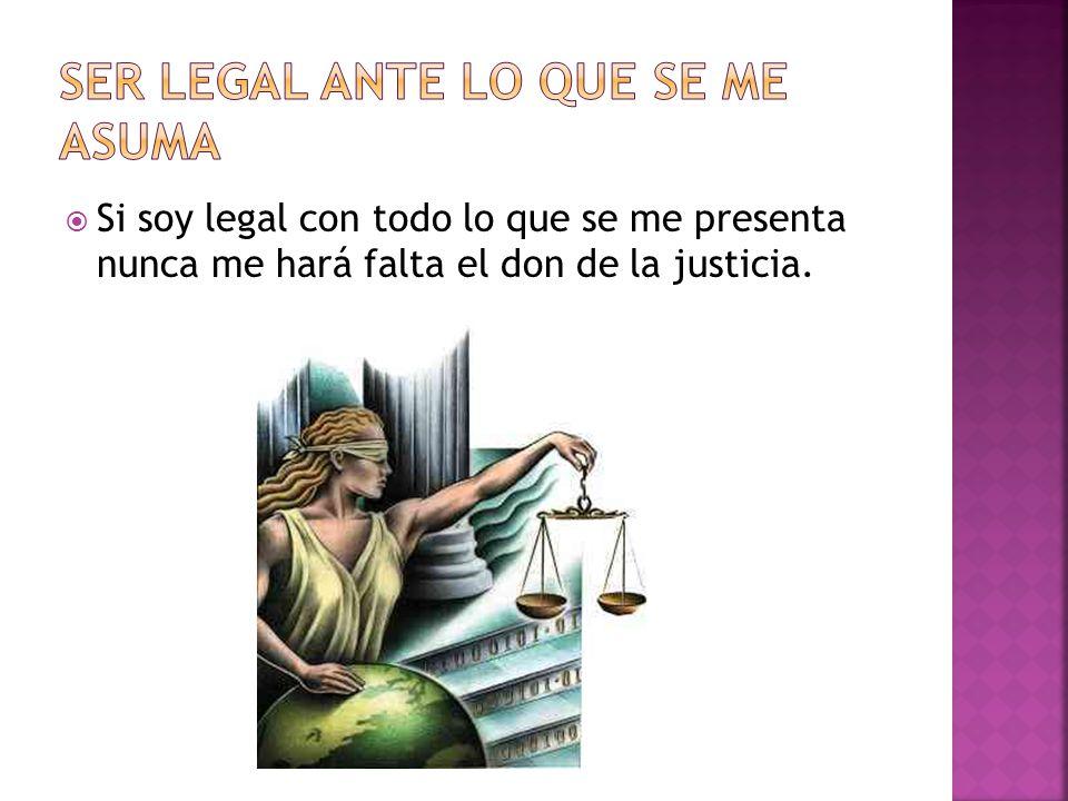 Si soy legal con todo lo que se me presenta nunca me hará falta el don de la justicia.