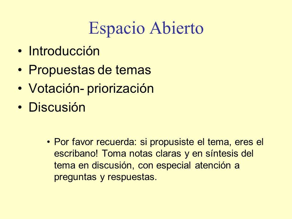 Espacio Abierto Introducción Propuestas de temas Votación- priorización Discusión Por favor recuerda: si propusiste el tema, eres el escribano! Toma n