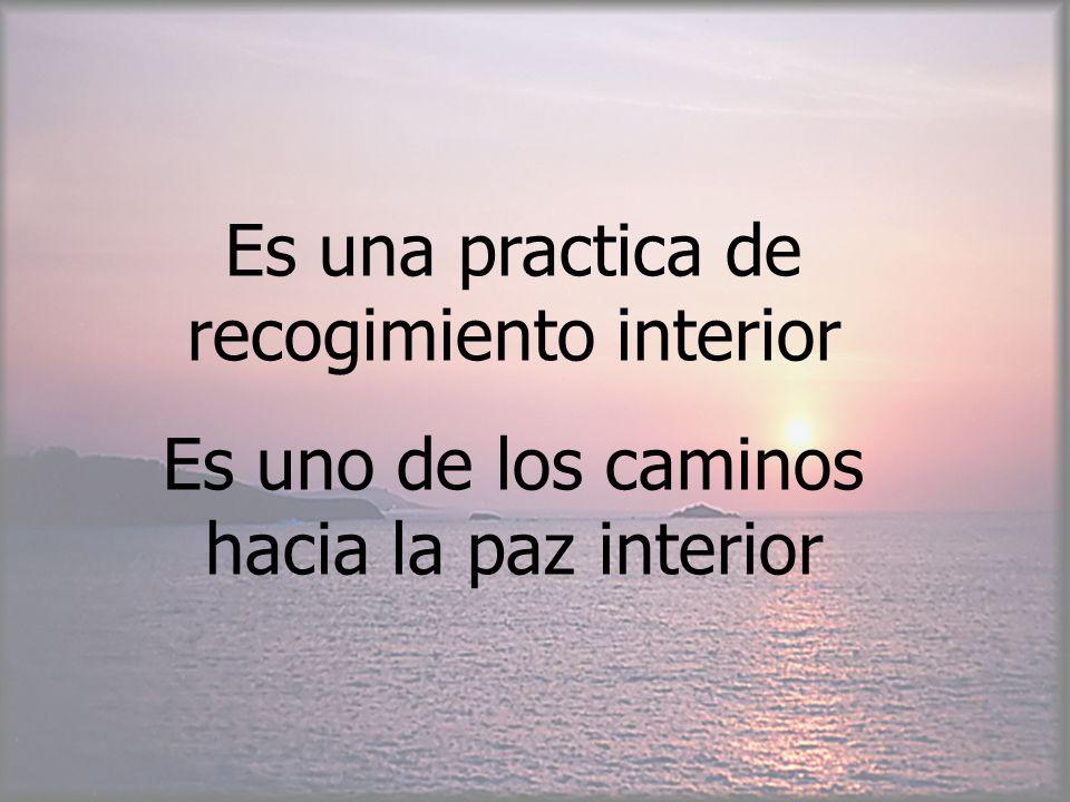 Es una practica de recogimiento interior Es uno de los caminos hacia la paz interior