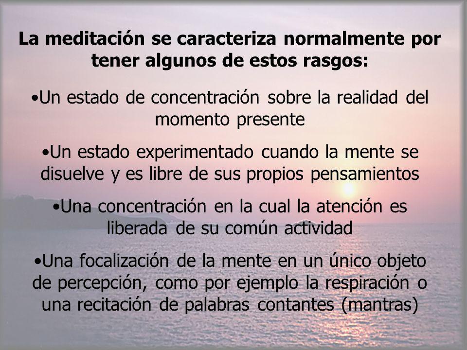 La meditación se caracteriza normalmente por tener algunos de estos rasgos: Un estado de concentración sobre la realidad del momento presente Un estad