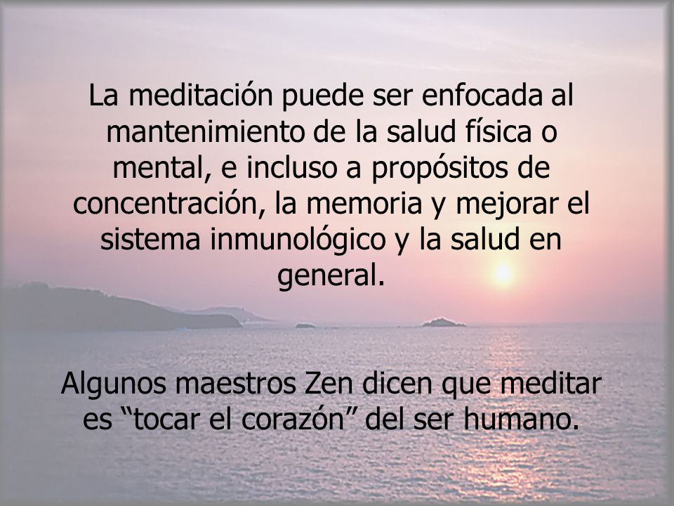 La meditación puede ser enfocada al mantenimiento de la salud física o mental, e incluso a propósitos de concentración, la memoria y mejorar el sistem