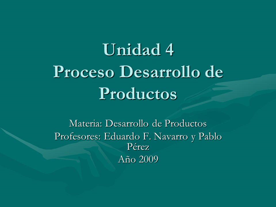 Unidad 4 Proceso Desarrollo de Productos Materia: Desarrollo de Productos Profesores: Eduardo F. Navarro y Pablo Pérez Año 2009