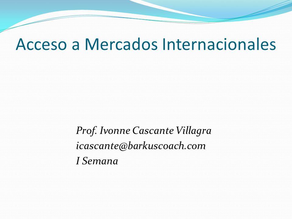 Acceso a Mercados Internacionales Prof. Ivonne Cascante Villagra icascante@barkuscoach.com I Semana