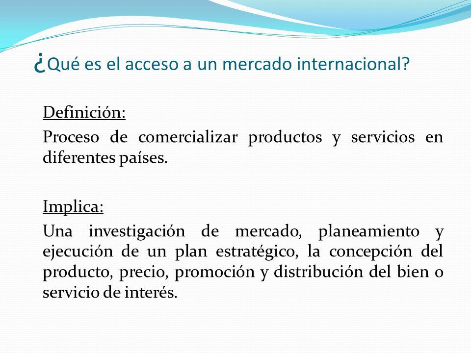 ¿ Qué es el acceso a un mercado internacional? Definición: Proceso de comercializar productos y servicios en diferentes países. Implica: Una investiga