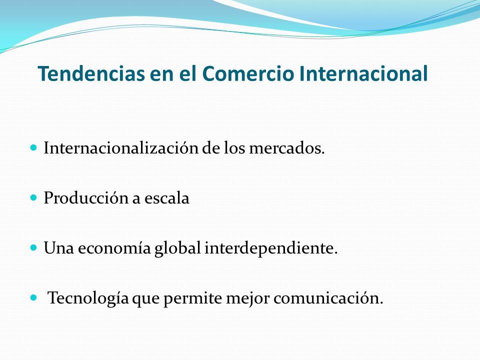 Tendencias en el Comercio Internacional Internacionalización de los mercados. Producción a escala Una economía global interdependiente. Tecnología que