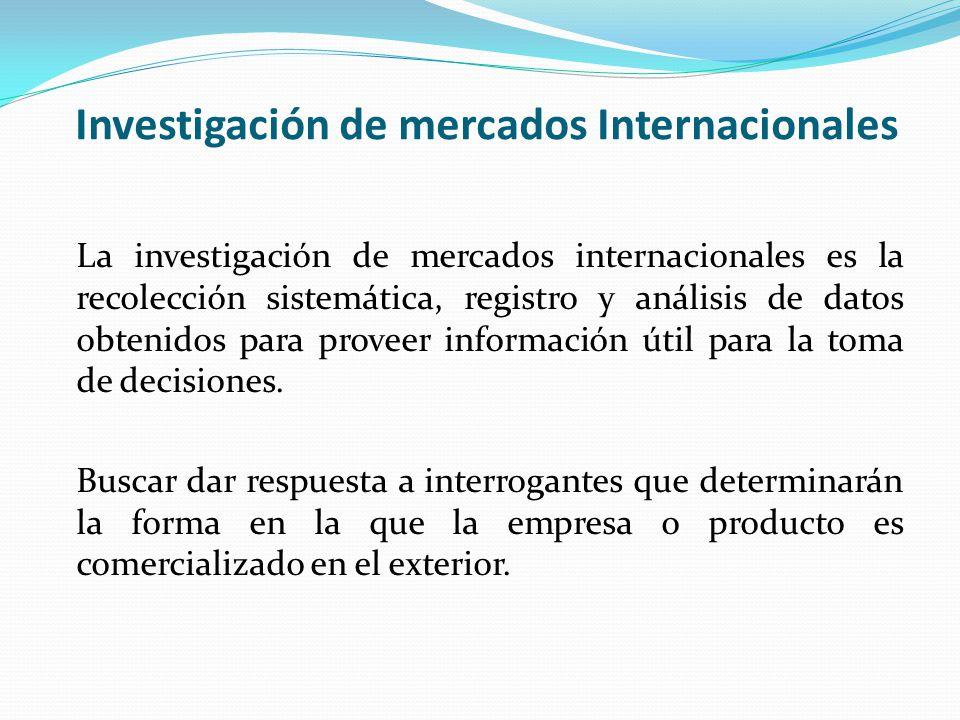Investigación de mercados Internacionales La investigación de mercados internacionales es la recolección sistemática, registro y análisis de datos obtenidos para proveer información útil para la toma de decisiones.
