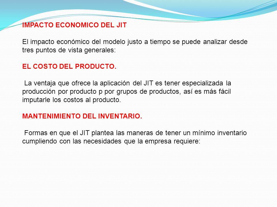 IMPACTO ECONOMICO DEL JIT El impacto económico del modelo justo a tiempo se puede analizar desde tres puntos de vista generales: EL COSTO DEL PRODUCTO