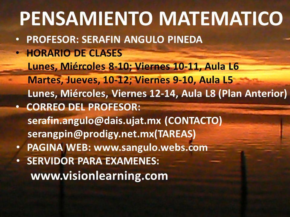 PENSAMIENTO MATEMATICO PROFESOR: SERAFIN ANGULO PINEDA HORARIO DE CLASES Lunes, Miércoles 8-10; Viernes 10-11, Aula L6 Martes, Jueves, 10-12; Viernes 9-10, Aula L5 Lunes, Miércoles, Viernes 12-14, Aula L8 (Plan Anterior) CORREO DEL PROFESOR: serafin.angulo@dais.ujat.mx (CONTACTO) serangpin@prodigy.net.mx(TAREAS) PAGINA WEB: www.sangulo.webs.com SERVIDOR PARA EXAMENES: www.visionlearning.com