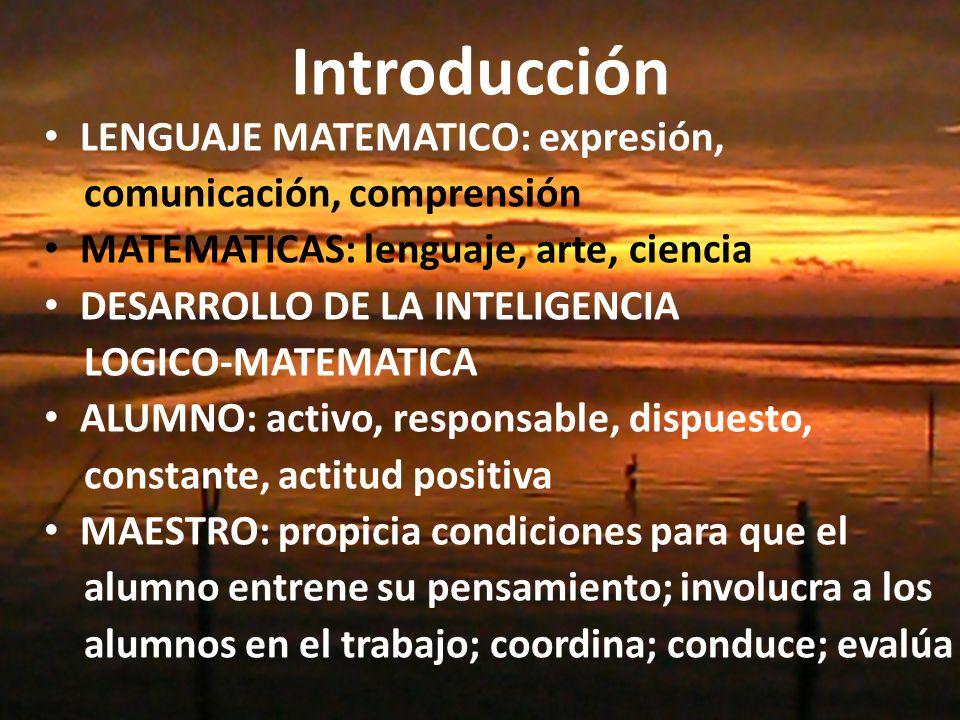 Introducción LENGUAJE MATEMATICO: expresión, comunicación, comprensión MATEMATICAS: lenguaje, arte, ciencia DESARROLLO DE LA INTELIGENCIA LOGICO-MATEMATICA ALUMNO: activo, responsable, dispuesto, constante, actitud positiva MAESTRO: propicia condiciones para que el alumno entrene su pensamiento; involucra a los alumnos en el trabajo; coordina; conduce; evalúa