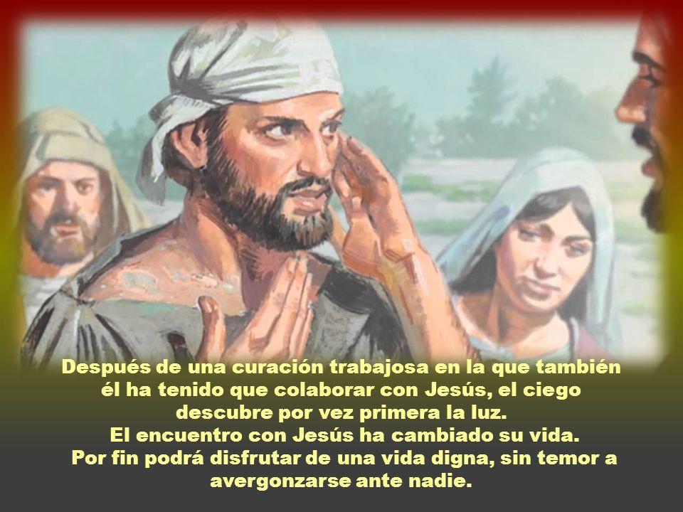 Después de una curación trabajosa en la que también él ha tenido que colaborar con Jesús, el ciego descubre por vez primera la luz.