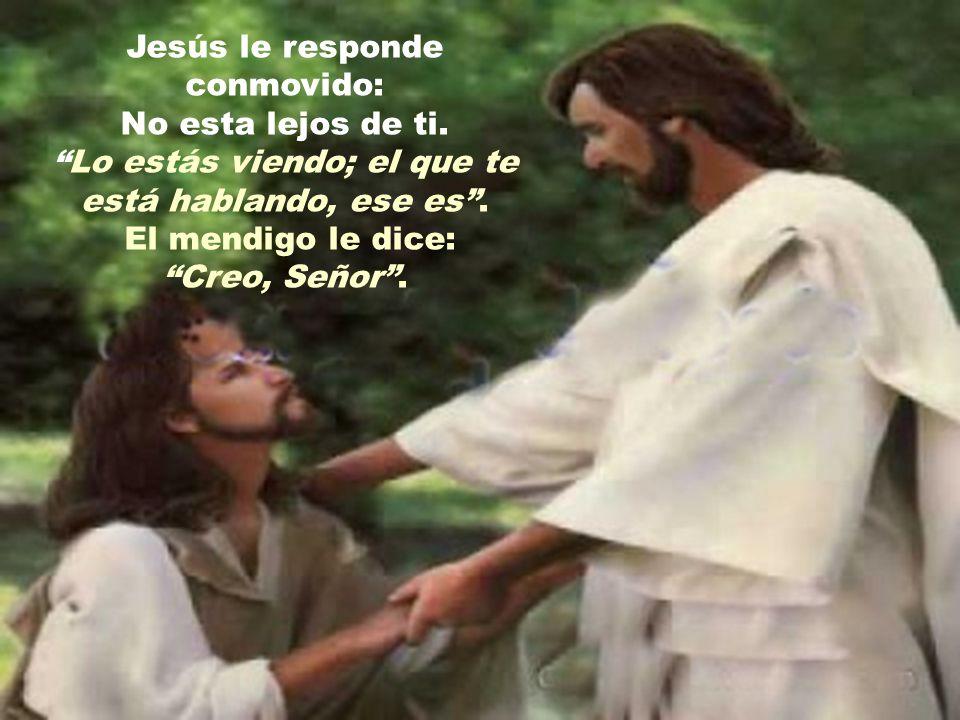 Jesús le responde conmovido: No esta lejos de ti.Lo estás viendo; el que te está hablando, ese es.