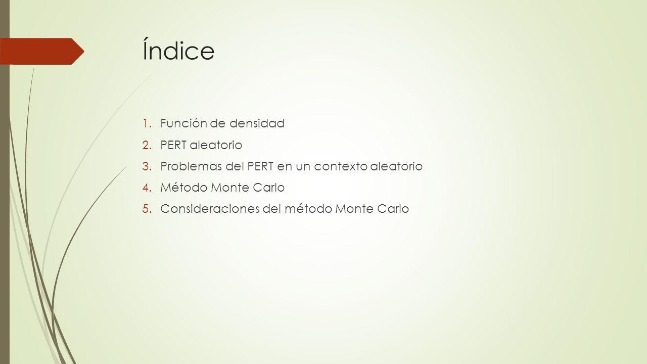 Índice 1.Función de densidad 2.PERT aleatorio 3.Problemas del PERT en un contexto aleatorio 4.Método Monte Carlo 5.Consideraciones del método Monte Ca