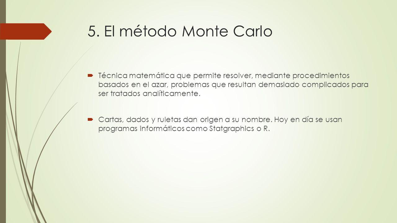 5. El método Monte Carlo Técnica matemática que permite resolver, mediante procedimientos basados en el azar, problemas que resultan demasiado complic