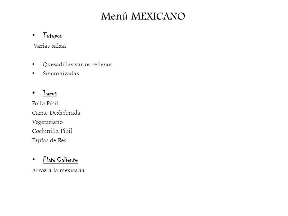 Menú MEXICANO Totopos Varias salsas Quesadillas varios rellenos Sincronizadas Tacos Pollo Pibil Carne Deshebrada Vegetariano Cochinilla Pibil Fajitas
