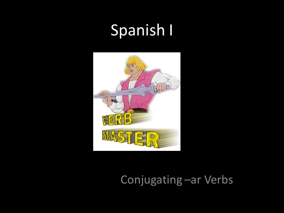 Spanish I Conjugating –ar Verbs