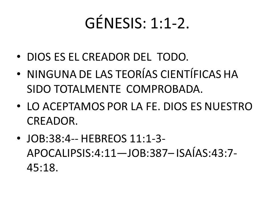 GÉNESIS: 1:1-2. DIOS ES EL CREADOR DEL TODO. NINGUNA DE LAS TEORÍAS CIENTÍFICAS HA SIDO TOTALMENTE COMPROBADA. LO ACEPTAMOS POR LA FE. DIOS ES NUESTRO