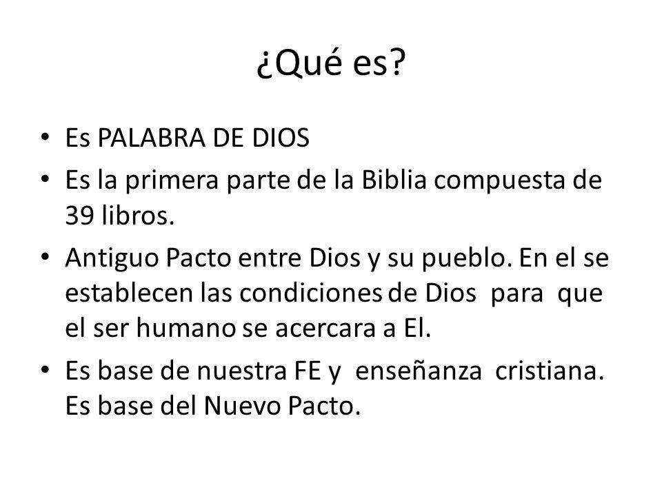 ¿Qué es? Es PALABRA DE DIOS Es la primera parte de la Biblia compuesta de 39 libros. Antiguo Pacto entre Dios y su pueblo. En el se establecen las con