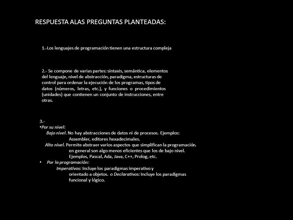 RESPUESTA ALAS PREGUNTAS PLANTEADAS: 1.-Los lenguajes de programación tienen una estructura compleja 2.- Se compone de varias partes: sintaxis, semánt