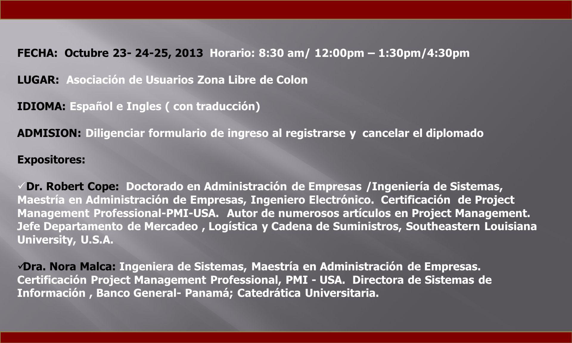 FECHA: Octubre 23- 24-25, 2013 Horario: 8:30 am/ 12:00pm – 1:30pm/4:30pm LUGAR: Asociación de Usuarios Zona Libre de Colon IDIOMA: Español e Ingles ( con traducción) ADMISION: Diligenciar formulario de ingreso al registrarse y cancelar el diplomado Expositores: Dr.