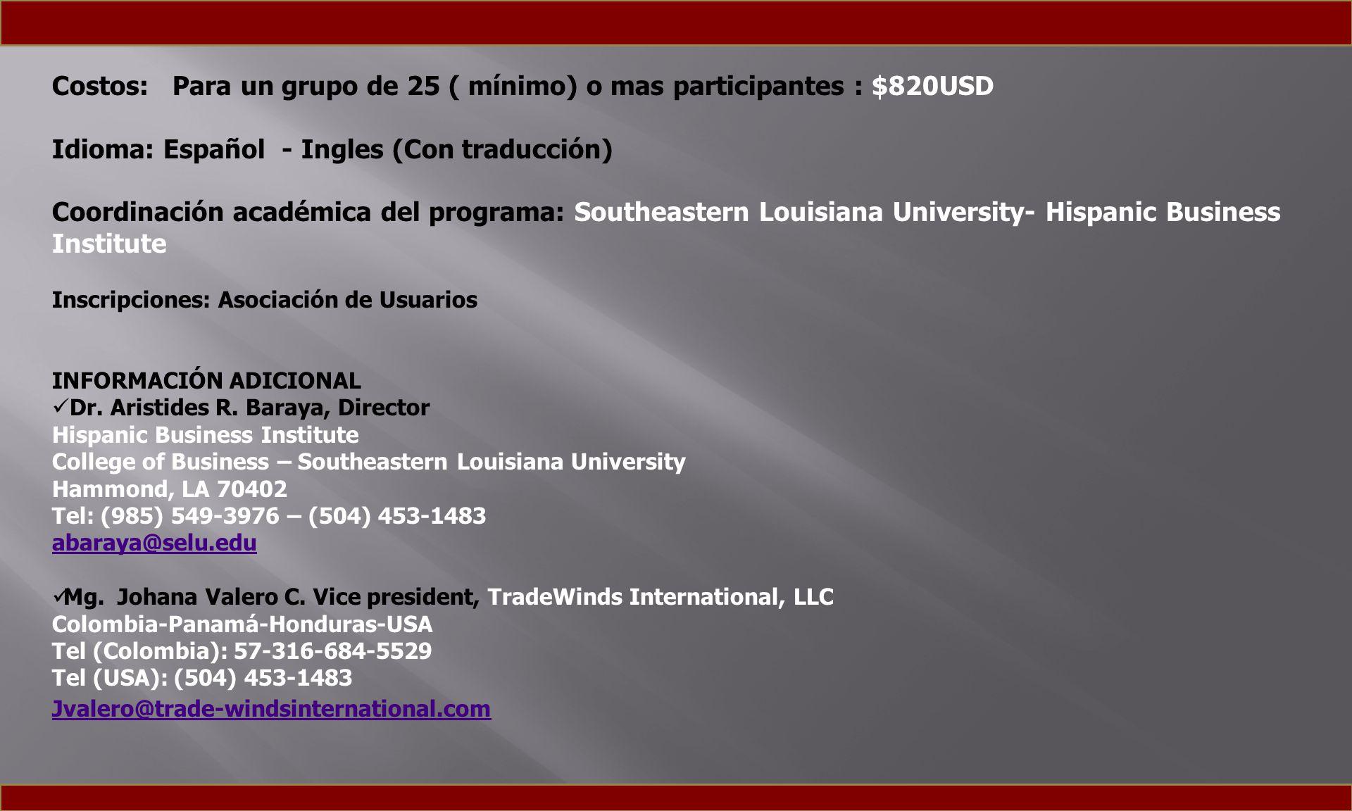 Costos: Para un grupo de 25 ( mínimo) o mas participantes : $820USD Idioma: Español - Ingles (Con traducción) Coordinación académica del programa: Southeastern Louisiana University- Hispanic Business Institute Inscripciones: Asociación de Usuarios INFORMACIÓN ADICIONAL Dr.