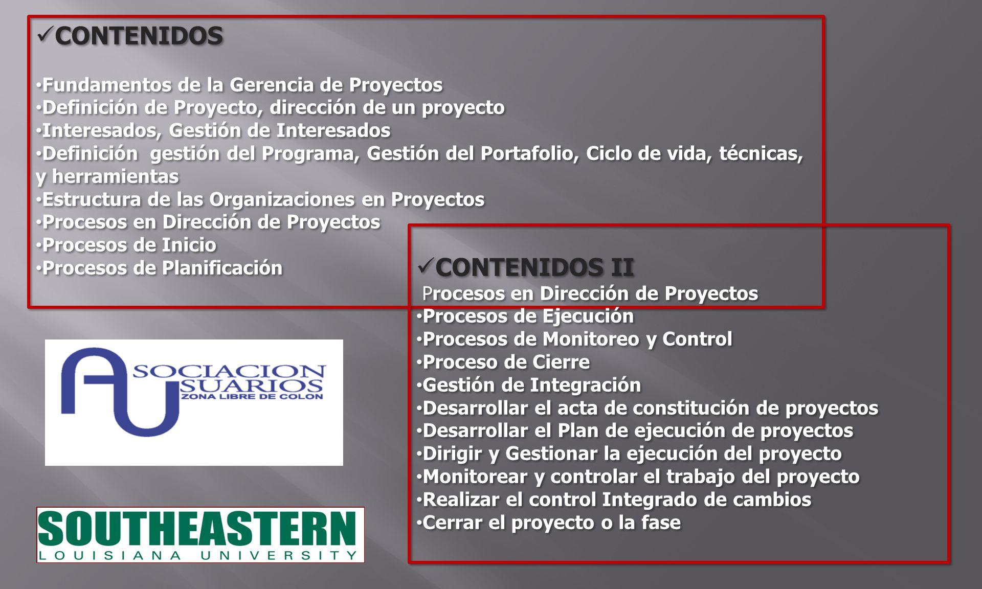 CONTENIDOS Fundamentos de la Gerencia de Proyectos Definición de Proyecto, dirección de un proyecto Interesados, Gestión de Interesados Definición gestión del Programa, Gestión del Portafolio, Ciclo de vida, técnicas, y herramientas Estructura de las Organizaciones en Proyectos Procesos en Dirección de Proyectos Procesos de Inicio Procesos de Planificación CONTENIDOS Fundamentos de la Gerencia de Proyectos Definición de Proyecto, dirección de un proyecto Interesados, Gestión de Interesados Definición gestión del Programa, Gestión del Portafolio, Ciclo de vida, técnicas, y herramientas Estructura de las Organizaciones en Proyectos Procesos en Dirección de Proyectos Procesos de Inicio Procesos de Planificación CONTENIDOS II Procesos en Dirección de Proyectos Procesos de Ejecución Procesos de Monitoreo y Control Proceso de Cierre Gestión de Integración Desarrollar el acta de constitución de proyectos Desarrollar el Plan de ejecución de proyectos Dirigir y Gestionar la ejecución del proyecto Monitorear y controlar el trabajo del proyecto Realizar el control Integrado de cambios Cerrar el proyecto o la fase CONTENIDOS II Procesos en Dirección de Proyectos Procesos de Ejecución Procesos de Monitoreo y Control Proceso de Cierre Gestión de Integración Desarrollar el acta de constitución de proyectos Desarrollar el Plan de ejecución de proyectos Dirigir y Gestionar la ejecución del proyecto Monitorear y controlar el trabajo del proyecto Realizar el control Integrado de cambios Cerrar el proyecto o la fase