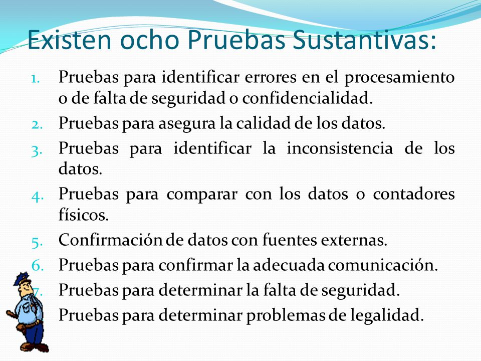 Existen ocho Pruebas Sustantivas: 1. Pruebas para identificar errores en el procesamiento o de falta de seguridad o confidencialidad. 2. Pruebas para