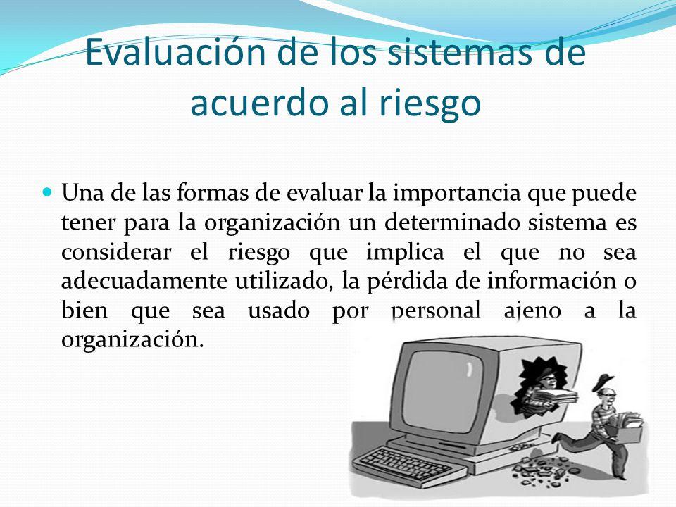 Evaluación de los sistemas de acuerdo al riesgo Una de las formas de evaluar la importancia que puede tener para la organización un determinado sistem