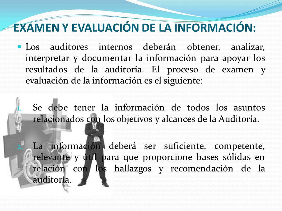 EXAMEN Y EVALUACIÓN DE LA INFORMACIÓN: Los auditores internos deberán obtener, analizar, interpretar y documentar la información para apoyar los resultados de la auditoría.