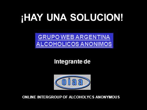 ¡HAY UNA SOLUCION! GRUPO WEB ARGENTINA ALCOHOLICOS ANONIMOS Integrante de ONLINE INTERGROUP OF ALCOHOLYCS ANONYMOUS