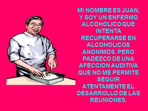 MI NOMBRE ES JUAN, Y SOY UN ENFERMO ALCOHOLICO QUE INTENTA RECUPERARSE EN ALCOHOLICOS ANONIMOS.