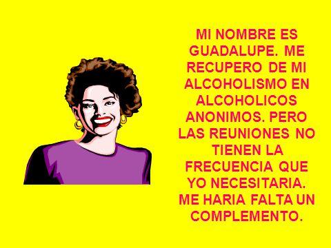 MI NOMBRE ES GUADALUPE.ME RECUPERO DE MI ALCOHOLISMO EN ALCOHOLICOS ANONIMOS.