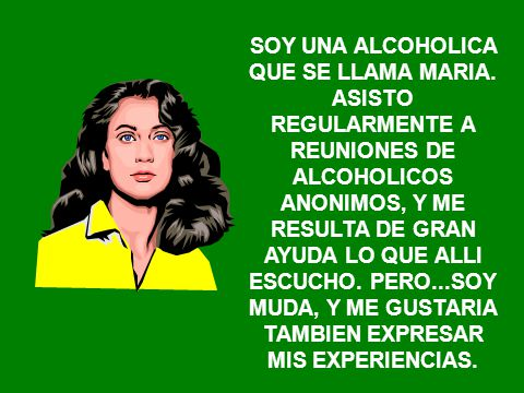 MI NOMBRE ES GUADALUPE. ME RECUPERO DE MI ALCOHOLISMO EN ALCOHOLICOS ANONIMOS. PERO LAS REUNIONES NO TIENEN LA FRECUENCIA QUE YO NECESITARIA. ME HARIA
