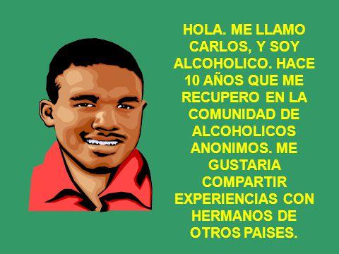 HOLA.ME LLAMO CARLOS, Y SOY ALCOHOLICO.